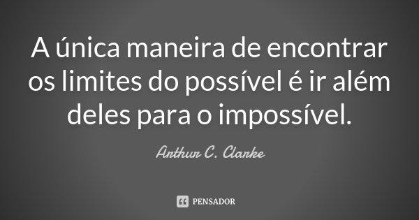 A única maneira de encontrar os limites do possível é ir além deles para o impossível.... Frase de Arthur C. Clarke.