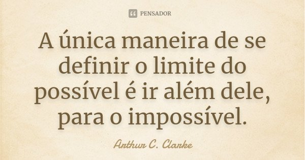 A única maneira de se definir o limite do possível é ir além dele, para o impossível.... Frase de Arthur C. Clarke.