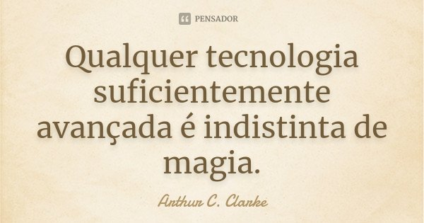 Qualquer tecnologia suficientemente avançada é indistinta de magia.... Frase de Arthur C. Clarke.