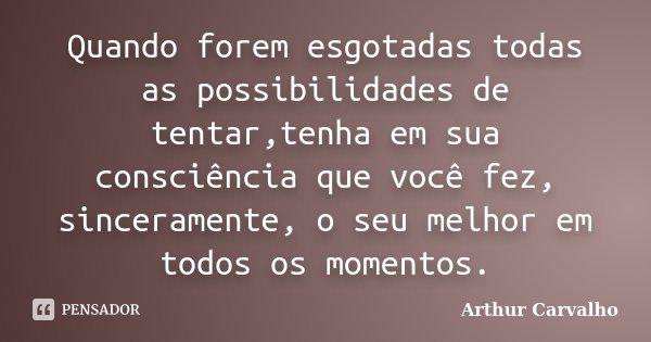Quando forem esgotadas todas as possibilidades de tentar,tenha em sua consciência que você fez, sinceramente, o seu melhor em todos os momentos.... Frase de Arthur Carvalho.