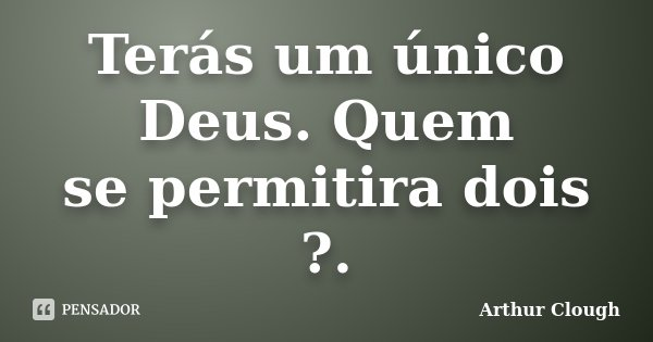Terás um único Deus. Quem / se permitira dois ?.... Frase de Arthur Clough.