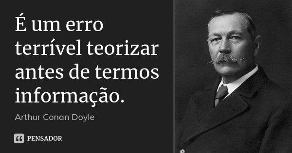 É um erro terrível teorizar antes de termos informação.... Frase de Arthur Conan Doyle.