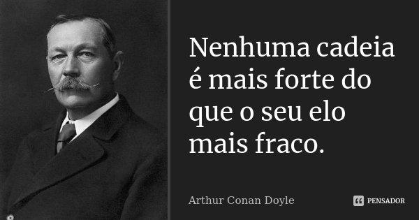 Nenhuma cadeia é mais forte do que o seu elo mais fraco.... Frase de Arthur Conan Doyle.