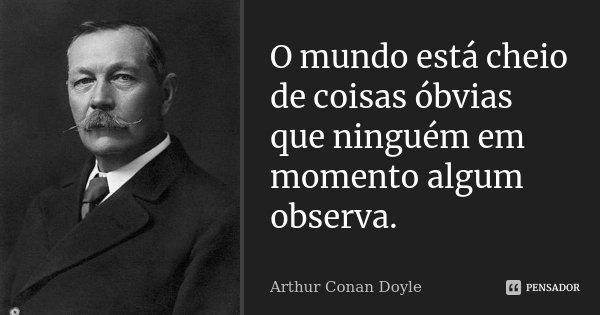 O mundo está cheio de coisas óbvias que ninguém em momento algum observa.... Frase de Arthur Conan Doyle.