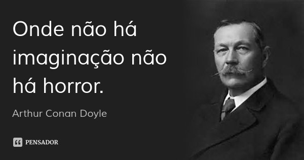 Onde não há imaginação não há horror.... Frase de Arthur Conan Doyle.