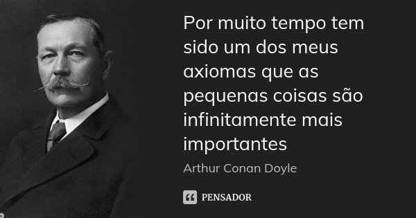 Por muito tempo tem sido um dos meus axiomas que as pequenas coisas são infinitamente mais importantes... Frase de Arthur Conan Doyle.