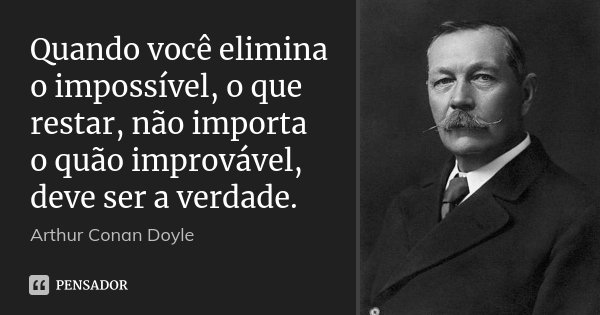 Quando você elimina o impossível, o que restar, não importa o quão improvável, deve ser a verdade.... Frase de Arthur Conan Doyle.