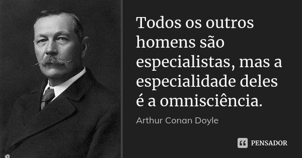 Todos os outros homens são especialistas, mas a especialidade deles é a omnisciência.... Frase de Arthur Conan Doyle.
