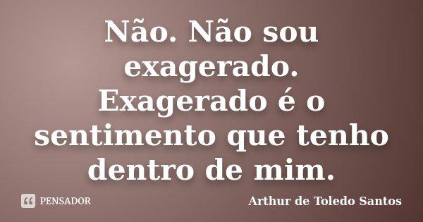 Não. Não sou exagerado. Exagerado é o sentimento que tenho dentro de mim.... Frase de Arthur de Toledo Santos.