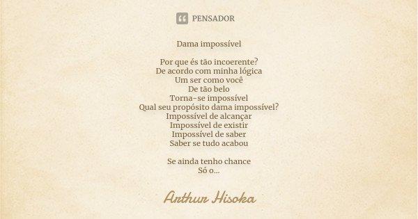 Dama impossível Por que és tão incoerente? De acordo com minha lógica Um ser como você De tão belo Torna-se impossível Qual seu propósito dama impossível? Impos... Frase de Arthur Hisoka.