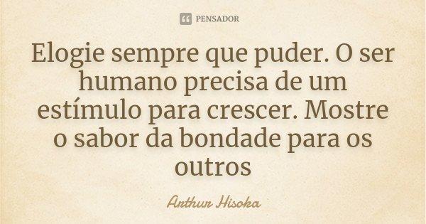Elogie sempre que puder. O ser humano precisa de um estímulo para crescer. Mostre o sabor da bondade para os outros... Frase de Arthur Hisoka.