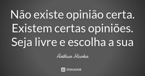 Não existe opinião certa. Existem certas opiniões. Seja livre e escolha a sua... Frase de Arthur Hisoka.