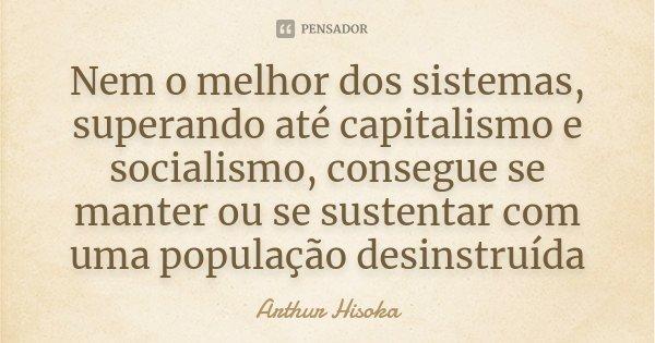 Nem o melhor dos sistemas, superando até capitalismo e socialismo, consegue se manter ou se sustentar com uma população desinstruída... Frase de Arthur Hisoka.