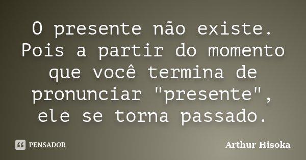 """O presente não existe. Pois a partir do momento que você termina de pronunciar """"presente"""", ele se torna passado.... Frase de Arthur Hisoka."""