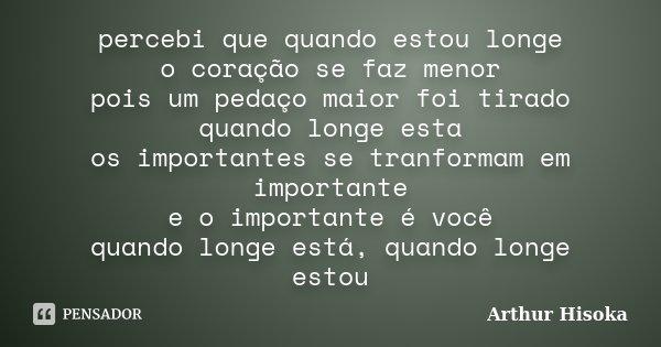 percebi que quando estou longe o coração se faz menor pois um pedaço maior foi tirado quando longe esta os importantes se tranformam em importante e o important... Frase de Arthur Hisoka.