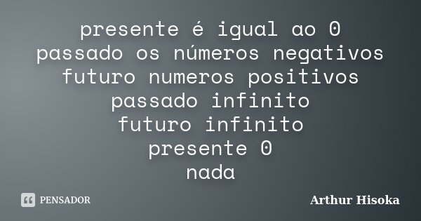 presente é igual ao 0 passado os números negativos futuro numeros positivos passado infinito futuro infinito presente 0 nada... Frase de Arthur Hisoka.