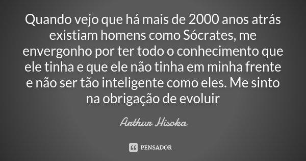 Quando vejo que há mais de 2000 anos atrás existiam homens como Sócrates, me envergonho por ter todo o conhecimento que ele tinha e que ele não tinha em minha f... Frase de Arthur Hisoka.