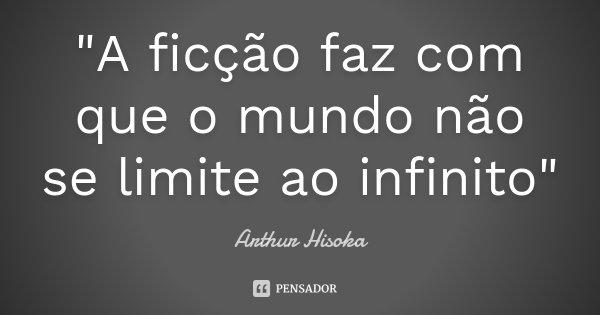 """""""A ficção faz com que o mundo não se limite ao infinito""""... Frase de Arthur Hisoka."""