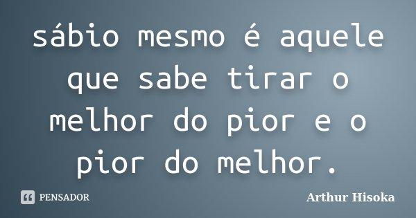 sábio mesmo é aquele que sabe tirar o melhor do pior e o pior do melhor.... Frase de Arthur Hisoka.