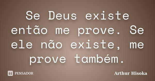 Se Deus existe então me prove. Se ele não existe, me prove também.... Frase de Arthur Hisoka.