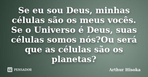 Se eu sou Deus, minhas células são os meus vocês. Se o Universo é Deus, suas células somos nós?Ou será que as células são os planetas?... Frase de Arthur Hisoka.