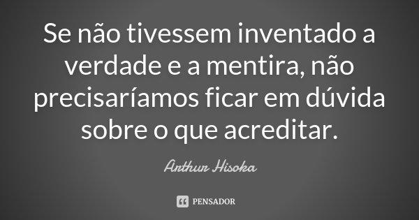 Se não tivessem inventado a verdade e a mentira, não precisaríamos ficar em dúvida sobre o que acreditar.... Frase de Arthur Hisoka.