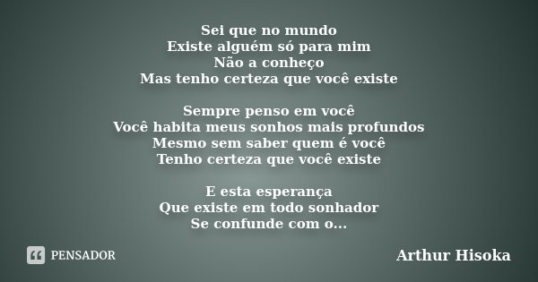 Sei que no mundo Existe alguém só para mim Não a conheço Mas tenho certeza que você existe Sempre penso em você Você habita meus sonhos mais profundos Mesmo sem... Frase de Arthur Hisoka.
