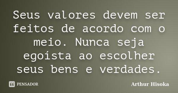 Seus valores devem ser feitos de acordo com o meio. Nunca seja egoísta ao escolher seus bens e verdades.... Frase de Arthur Hisoka.