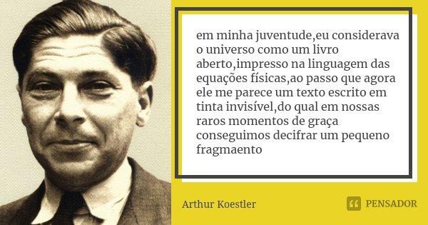 em minha juventude,eu considerava o universo como um livro aberto,impresso na linguagem das equações físicas,ao passo que agora ele me parece um texto escrito e... Frase de Arthur Koestler.