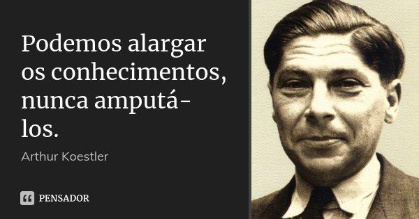 Podemos alargar os conhecimentos, nunca amputá-los.... Frase de Arthur Koestler.