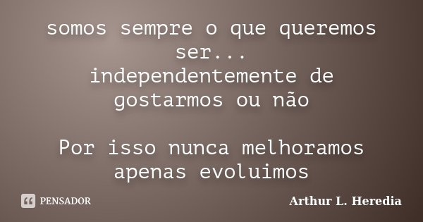 somos sempre o que queremos ser... independentemente de gostarmos ou não Por isso nunca melhoramos apenas evoluimos... Frase de Arthur L. Heredia.