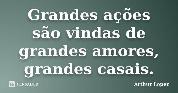 Grandes ações são vindas de grandes amores, grandes casais.... Frase de Arthur Lopez.