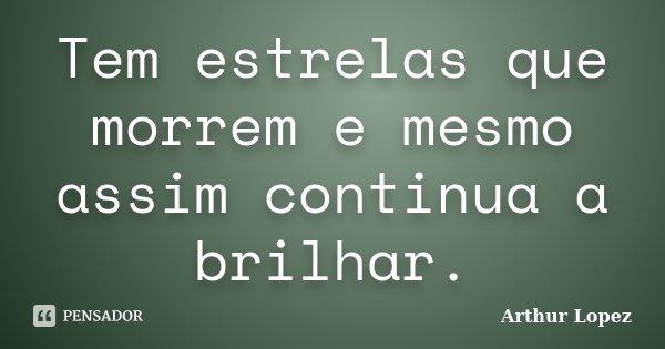 Tem estrelas que morrem e mesmo assim continua a brilhar.... Frase de Arthur Lopez.