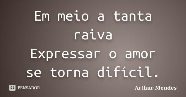 Em meio a tanta raiva Expressar o amor se torna difícil.... Frase de Arthur Mendes.