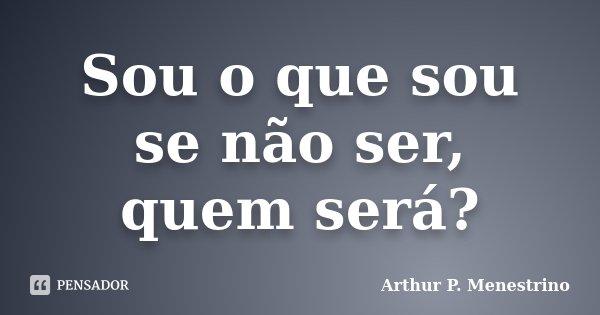 Sou o que sou se não ser, quem será?... Frase de Arthur P. Menestrino.