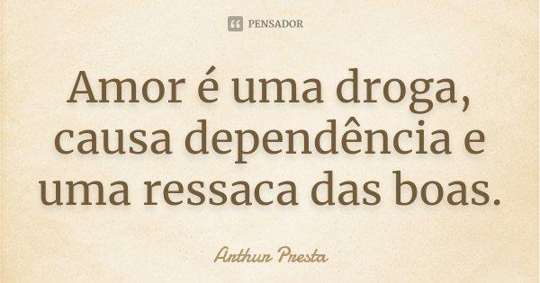Amor é uma droga, causa dependência e uma ressaca das boas.... Frase de Arthur Presta.