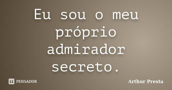 Eu sou o meu próprio admirador secreto.... Frase de Arthur Presta.