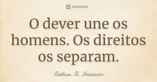 O dever une os homens. Os direitos os separam.... Frase de Arthur. R. Harrison.