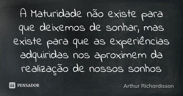 A Maturidade não existe para que deixemos de sonhar, mas existe para que as experiências adquiridas nos aproximem da realização de nossos sonhos... Frase de Arthur Richardisson.