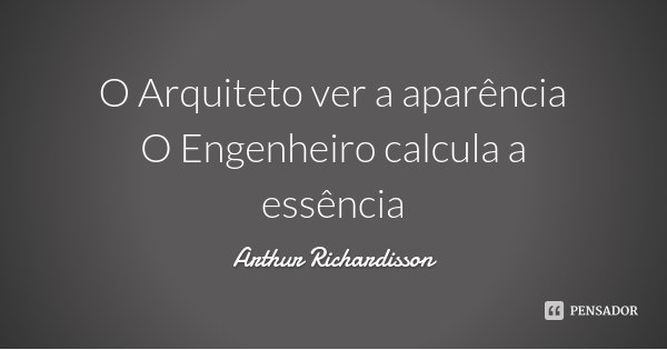 O Arquiteto ver a aparência O Engenheiro calcula a essência... Frase de Arthur Richardisson.