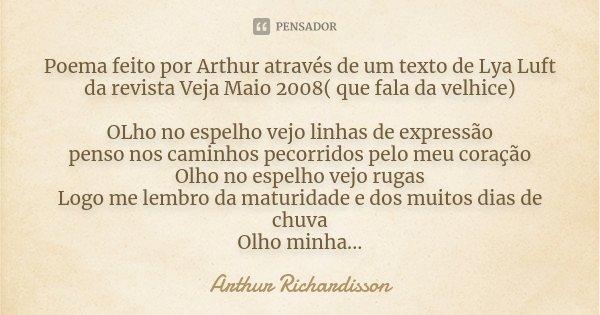 Poema feito por Arthur através de um texto de Lya Luft da revista Veja Maio 2008( que fala da velhice) OLho no espelho vejo linhas de expressão penso nos caminh... Frase de Arthur Richardisson.