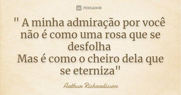""""""" A minha admiração por você não é como uma rosa que se desfolha Mas é como o cheiro dela que se eterniza""""... Frase de Arthur Richardisson."""