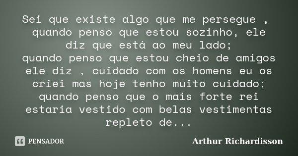 Sei que existe algo que me persegue , quando penso que estou sozinho, ele diz que está ao meu lado; quando penso que estou cheio de amigos ele diz , cuidado com... Frase de Arthur Richardisson.