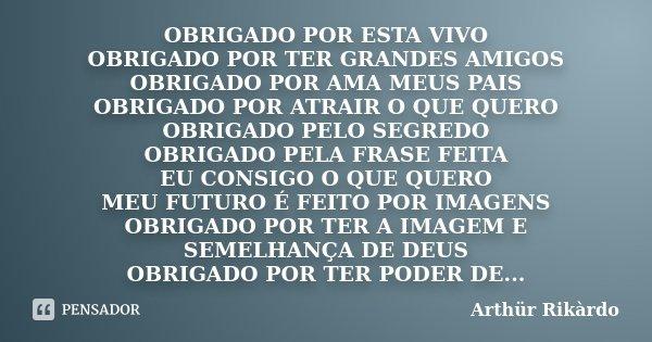 OBRIGADO POR ESTA VIVO OBRIGADO POR TER GRANDES AMIGOS OBRIGADO POR AMA MEUS PAIS OBRIGADO POR ATRAIR O QUE QUERO OBRIGADO PELO SEGREDO OBRIGADO PELA FRASE FEIT... Frase de Arthür Rikárdo.