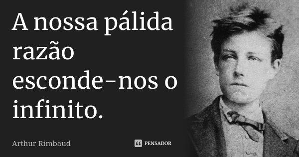 A nossa pálida razão esconde-nos o infinito.... Frase de Arthur Rimbaud.