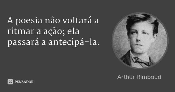 A poesia não voltará a ritmar a ação; ela passará a antecipá-la.... Frase de Arthur Rimbaud.