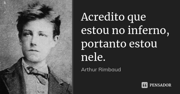 Acredito que estou no inferno, portanto estou nele.... Frase de Arthur Rimbaud.