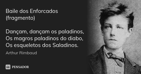 Baile dos Enforcados (fragmento) Dançam, dançam os paladinos, Os magros paladinos do diabo, Os esqueletos dos Saladinos.... Frase de Arthur Rimbaud.
