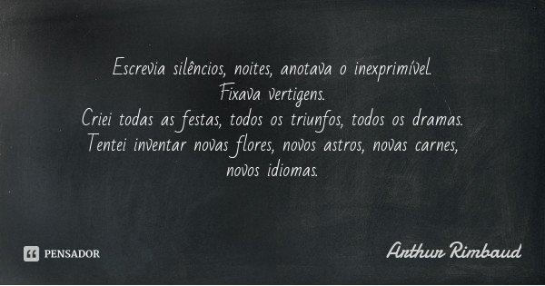 Escrevia silêncios, noites, anotava o inexprimível. Fixava vertigens. Criei todas as festas, todos os triunfos, todos os dramas. Tentei inventar novas flores, n... Frase de Arthur Rimbaud.