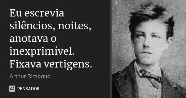 Eu escrevia silêncios, noites, anotava o inexprimível. Fixava vertigens.... Frase de Arthur Rimbaud.
